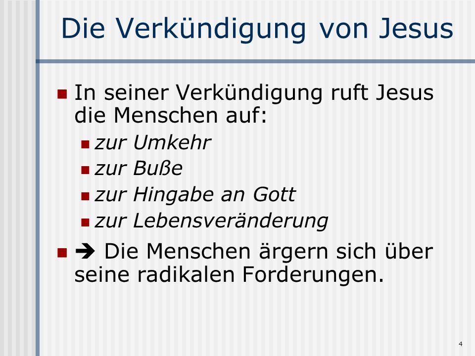 4 Die Verkündigung von Jesus In seiner Verkündigung ruft Jesus die Menschen auf: zur Umkehr zur Buße zur Hingabe an Gott zur Lebensveränderung Die Men