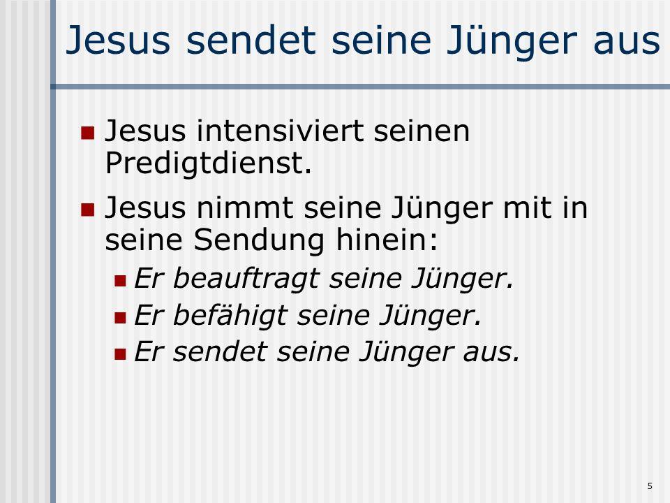 5 Jesus sendet seine Jünger aus Jesus intensiviert seinen Predigtdienst. Jesus nimmt seine Jünger mit in seine Sendung hinein: Er beauftragt seine Jün