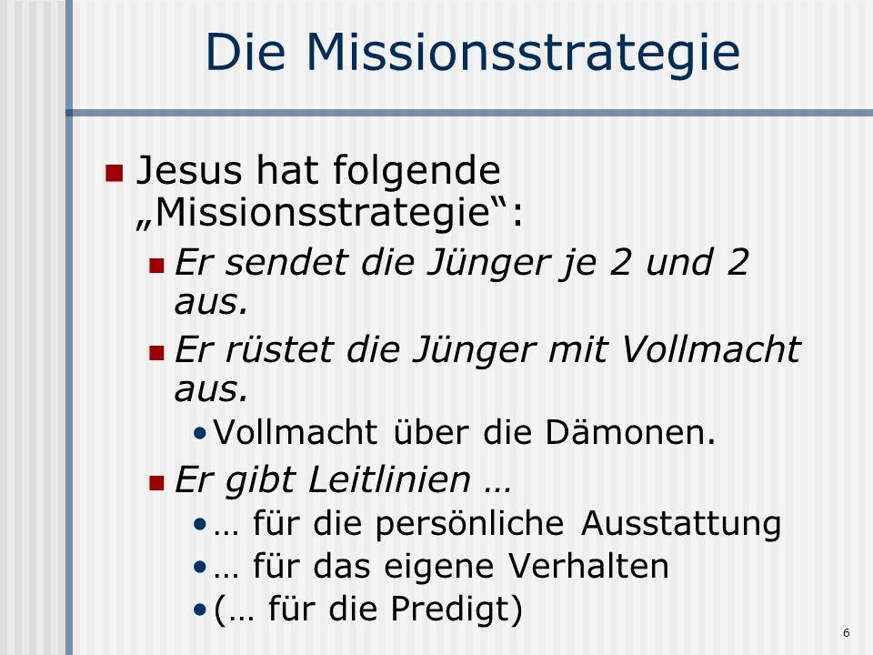 6 Die Missionsstrategie Jesus hat folgende Missionsstrategie: Er sendet die Jünger je 2 und 2 aus. Er rüstet die Jünger mit Vollmacht aus. Vollmacht ü