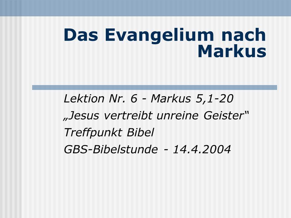 Das Evangelium nach Markus Lektion Nr. 6 - Markus 5,1-20 Jesus vertreibt unreine Geister Treffpunkt Bibel GBS-Bibelstunde - 14.4.2004