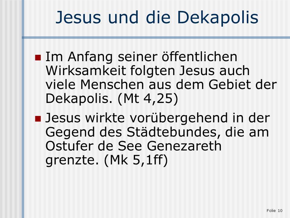 Folie 10 Jesus und die Dekapolis Im Anfang seiner öffentlichen Wirksamkeit folgten Jesus auch viele Menschen aus dem Gebiet der Dekapolis. (Mt 4,25) J