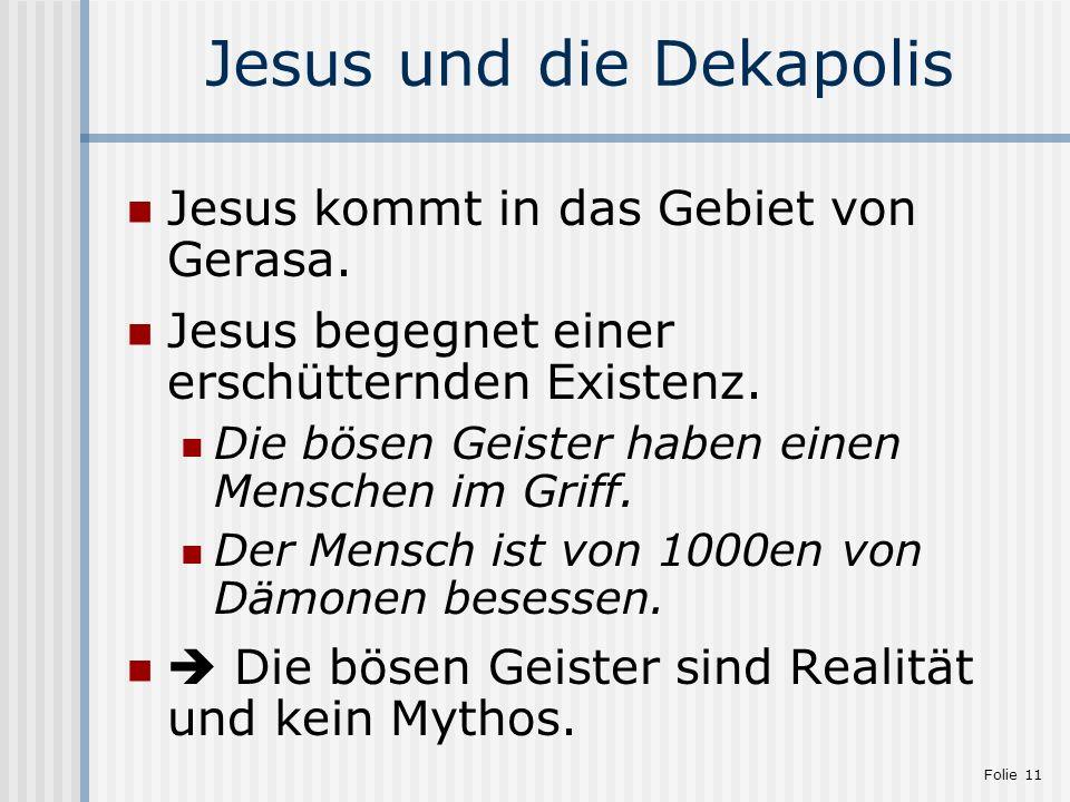 Folie 11 Jesus und die Dekapolis Jesus kommt in das Gebiet von Gerasa. Jesus begegnet einer erschütternden Existenz. Die bösen Geister haben einen Men