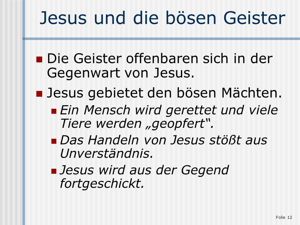 Folie 12 Jesus und die bösen Geister Die Geister offenbaren sich in der Gegenwart von Jesus. Jesus gebietet den bösen Mächten. Ein Mensch wird gerette
