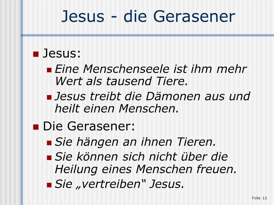 Folie 13 Jesus - die Gerasener Jesus: Eine Menschenseele ist ihm mehr Wert als tausend Tiere. Jesus treibt die Dämonen aus und heilt einen Menschen. D