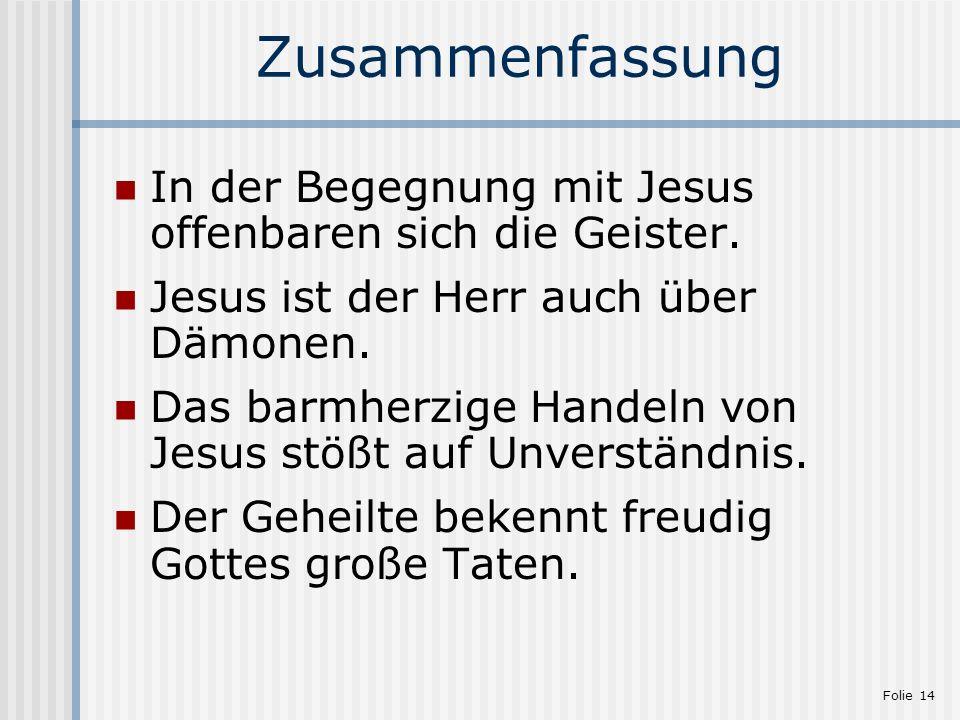 Folie 14 Zusammenfassung In der Begegnung mit Jesus offenbaren sich die Geister. Jesus ist der Herr auch über Dämonen. Das barmherzige Handeln von Jes