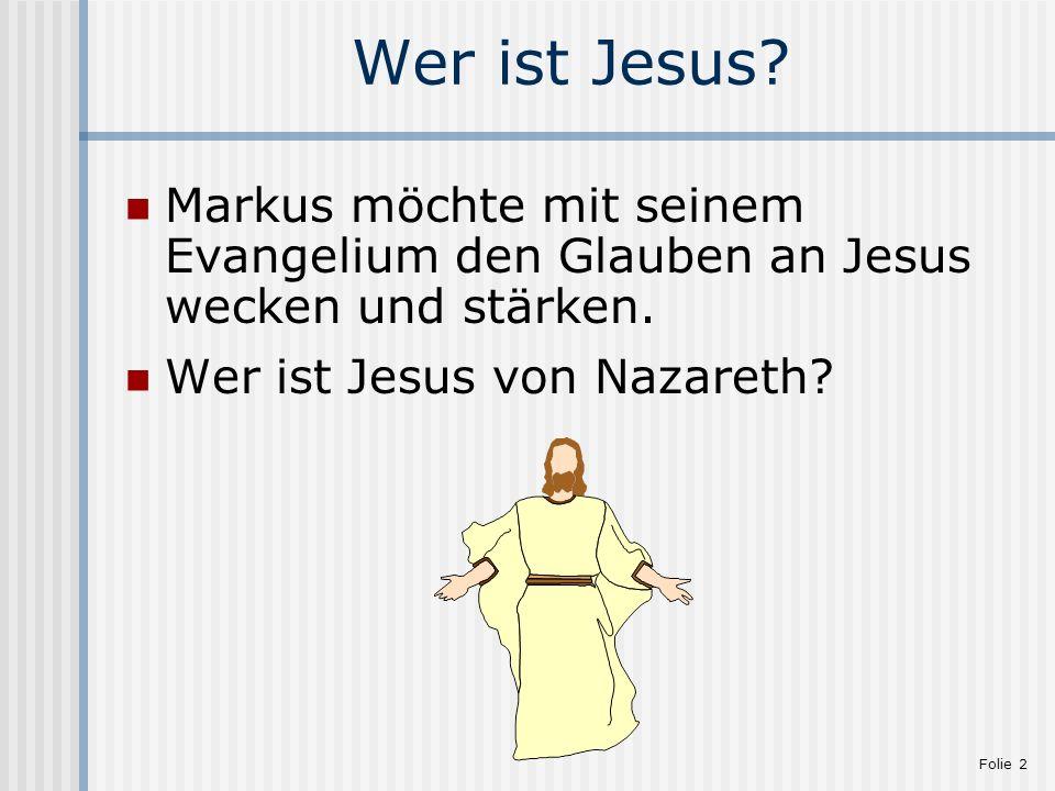 Folie 2 Wer ist Jesus? Markus möchte mit seinem Evangelium den Glauben an Jesus wecken und stärken. Wer ist Jesus von Nazareth?