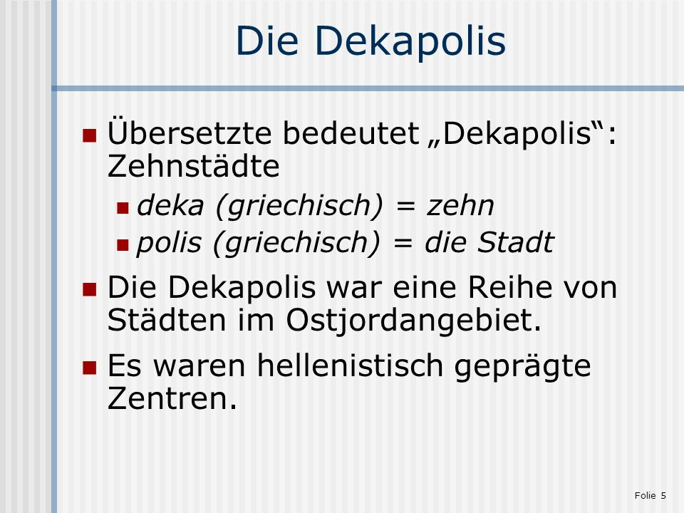 Folie 5 Die Dekapolis Übersetzte bedeutet Dekapolis: Zehnstädte deka (griechisch) = zehn polis (griechisch) = die Stadt Die Dekapolis war eine Reihe v