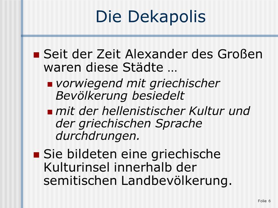 Folie 6 Die Dekapolis Seit der Zeit Alexander des Großen waren diese Städte … vorwiegend mit griechischer Bevölkerung besiedelt mit der hellenistische