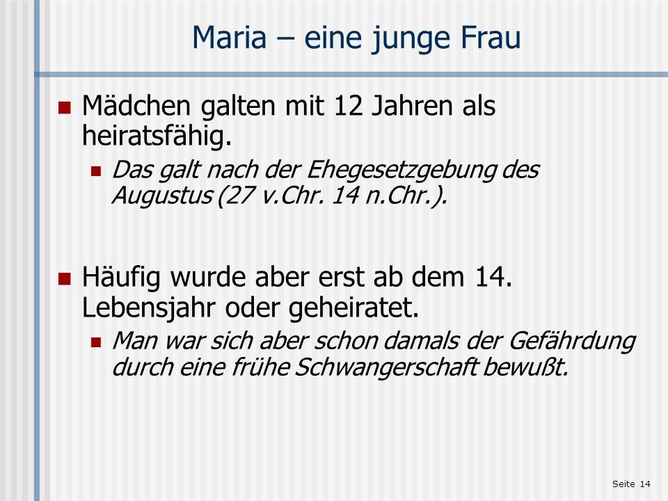 Seite 14 Maria – eine junge Frau Mädchen galten mit 12 Jahren als heiratsfähig. Das galt nach der Ehegesetzgebung des Augustus (27 v.Chr. 14 n.Chr.).