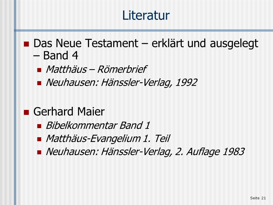 Seite 21 Literatur Das Neue Testament – erklärt und ausgelegt – Band 4 Matthäus – Römerbrief Neuhausen: Hänssler-Verlag, 1992 Gerhard Maier Bibelkomme
