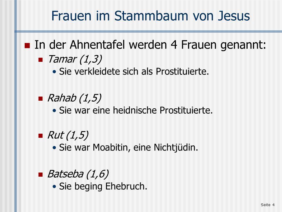 Seite 4 Frauen im Stammbaum von Jesus In der Ahnentafel werden 4 Frauen genannt: Tamar (1,3) Sie verkleidete sich als Prostituierte. Rahab (1,5) Sie w