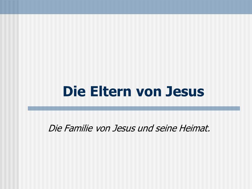 Die Eltern von Jesus Die Familie von Jesus und seine Heimat.