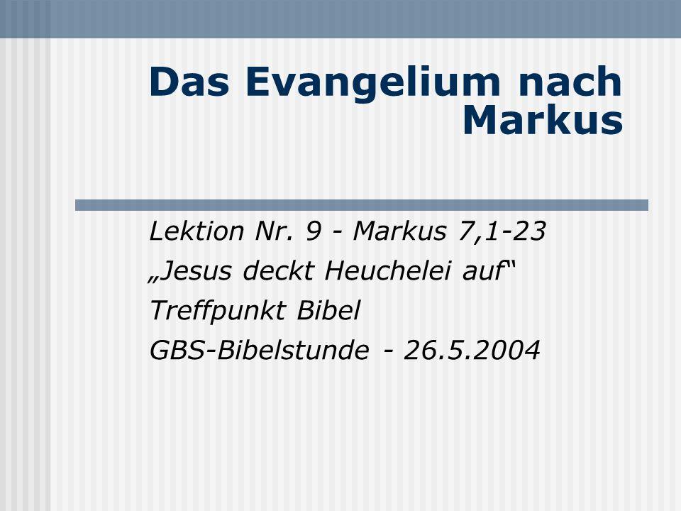 Das Evangelium nach Markus Lektion Nr. 9 - Markus 7,1-23 Jesus deckt Heuchelei auf Treffpunkt Bibel GBS-Bibelstunde - 26.5.2004