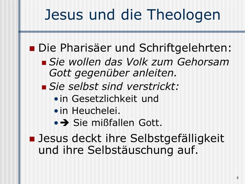 8 Jesus und die Theologen Die Pharisäer und Schriftgelehrten: Sie wollen das Volk zum Gehorsam Gott gegenüber anleiten. Sie selbst sind verstrickt: in