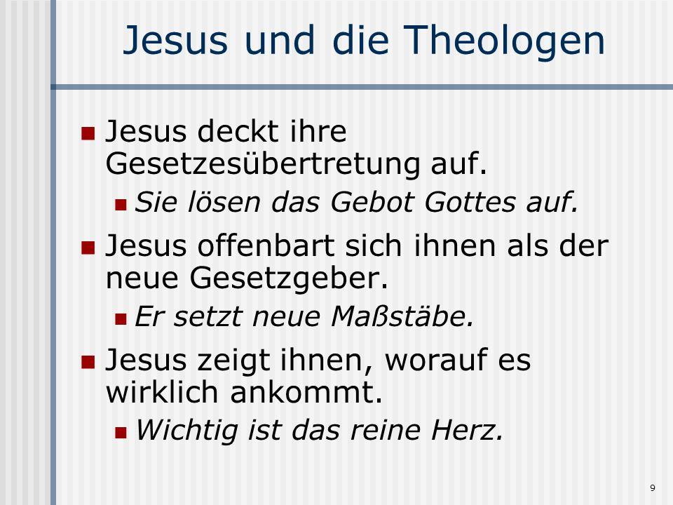 9 Jesus und die Theologen Jesus deckt ihre Gesetzesübertretung auf. Sie lösen das Gebot Gottes auf. Jesus offenbart sich ihnen als der neue Gesetzgebe