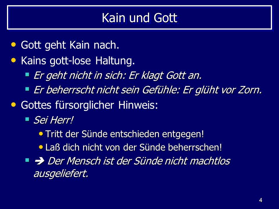 4 Kain und Gott Gott geht Kain nach. Kains gott-lose Haltung. Er geht nicht in sich: Er klagt Gott an. Er geht nicht in sich: Er klagt Gott an. Er beh
