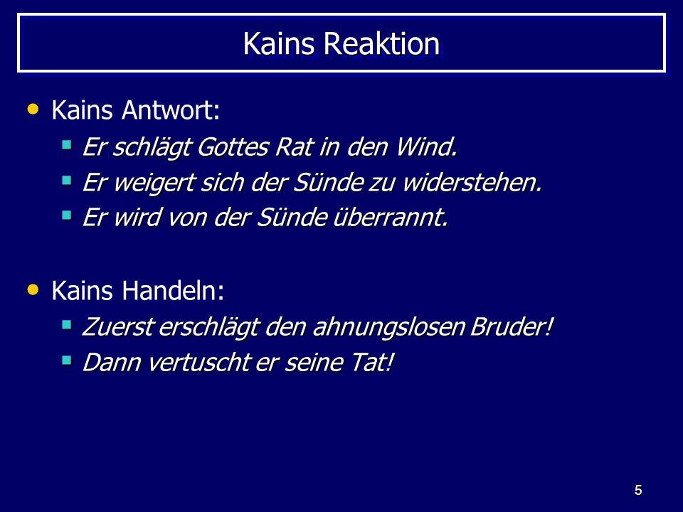5 Kains Reaktion Kains Antwort: Er schlägt Gottes Rat in den Wind. Er schlägt Gottes Rat in den Wind. Er weigert sich der Sünde zu widerstehen. Er wei