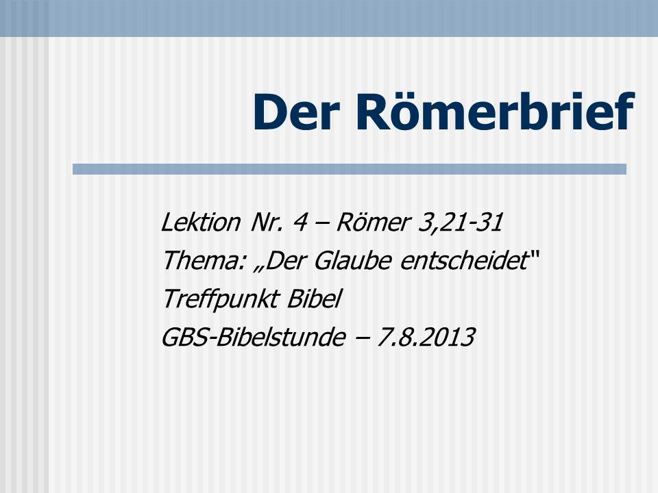 Der Römerbrief Lektion Nr. 4 – Römer 3,21-31 Thema: Der Glaube entscheidet Treffpunkt Bibel GBS-Bibelstunde – 7.8.2013