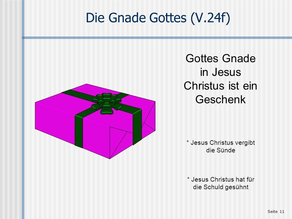 Seite 11 Die Gnade Gottes (V.24f) Gottes Gnade in Jesus Christus ist ein Geschenk * Jesus Christus vergibt die Sünde * Jesus Christus hat für die Schuld gesühnt