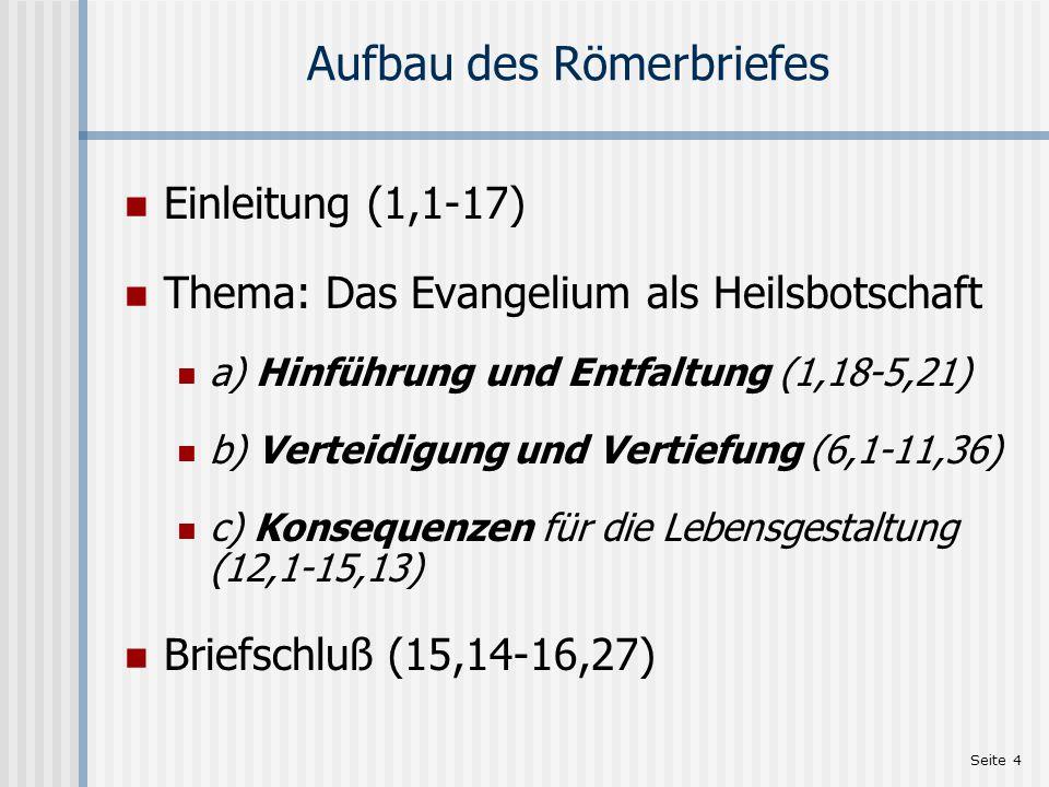 Seite 4 Aufbau des Römerbriefes Einleitung (1,1-17) Thema: Das Evangelium als Heilsbotschaft a) Hinführung und Entfaltung (1,18-5,21) b) Verteidigung und Vertiefung (6,1-11,36) c) Konsequenzen für die Lebensgestaltung (12,1-15,13) Briefschluß (15,14-16,27)