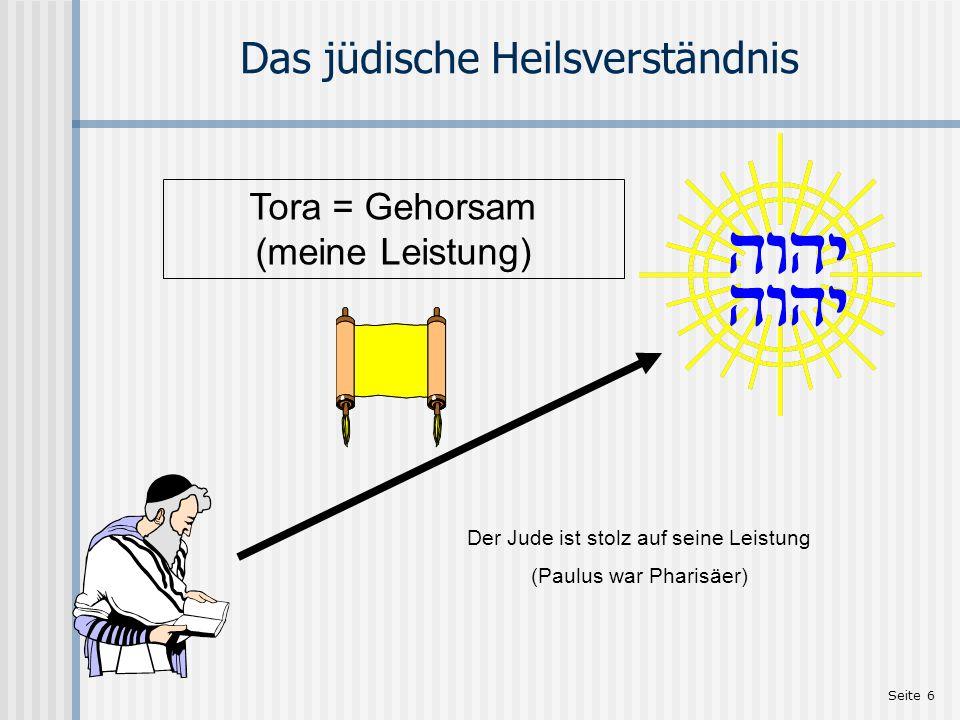 Seite 6 Das jüdische Heilsverständnis Tora = Gehorsam (meine Leistung) Der Jude ist stolz auf seine Leistung (Paulus war Pharisäer)