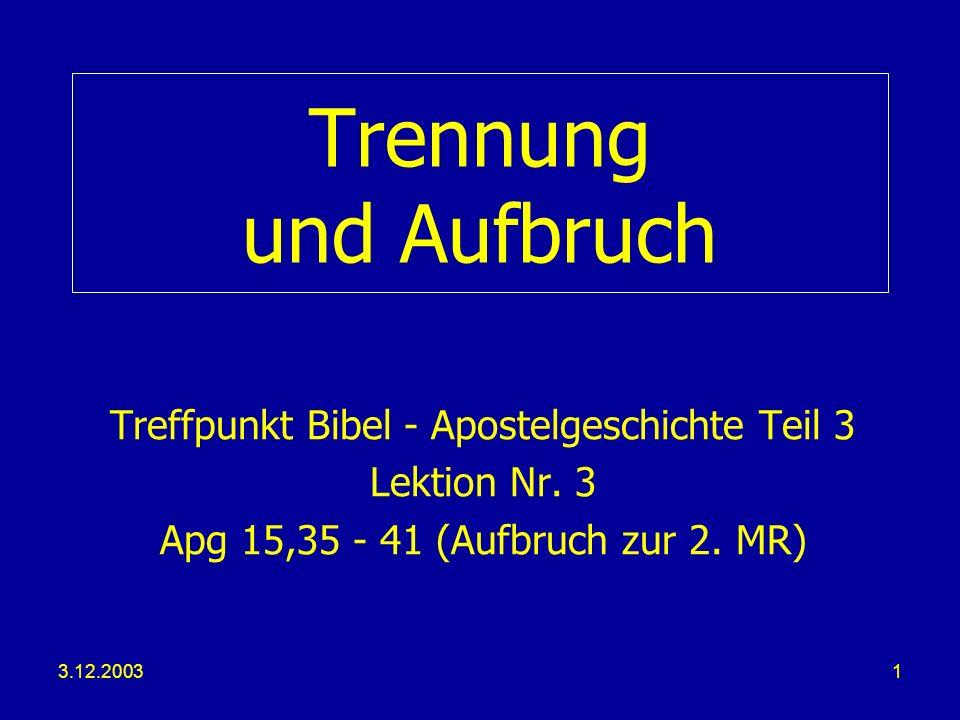 3.12.20031 Trennung und Aufbruch Treffpunkt Bibel - Apostelgeschichte Teil 3 Lektion Nr. 3 Apg 15,35 - 41 (Aufbruch zur 2. MR)