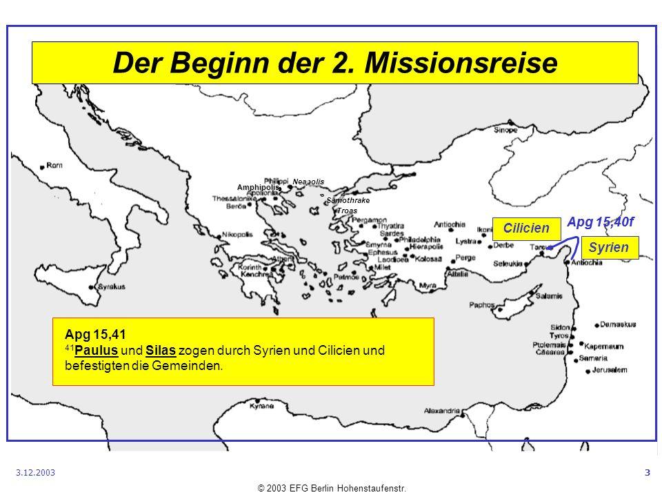 Samothrake Neapolis Amphipolis © 2003 EFG Berlin Hohenstaufenstr. Troas 3.12.20033 Der Beginn der 2. Missionsreise Apg 15,40f Syrien Cilicien Apg 15,4