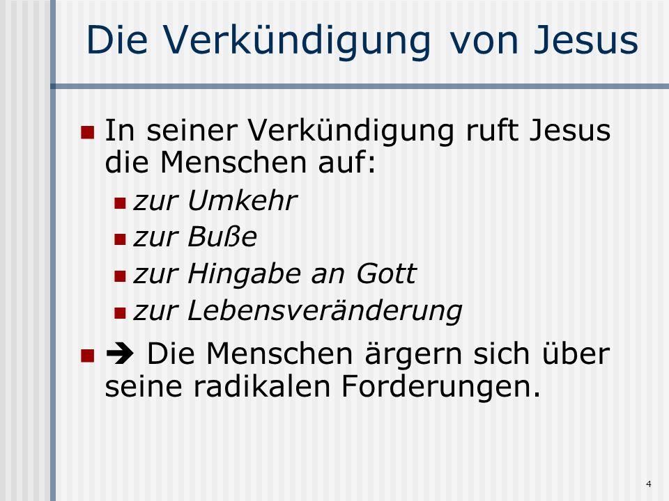 4 Die Verkündigung von Jesus In seiner Verkündigung ruft Jesus die Menschen auf: zur Umkehr zur Buße zur Hingabe an Gott zur Lebensveränderung Die Menschen ärgern sich über seine radikalen Forderungen.