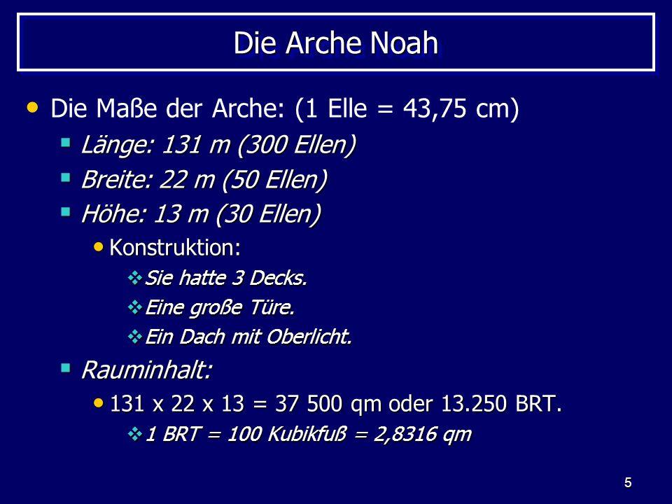 5 Die Arche Noah Die Maße der Arche: (1 Elle = 43,75 cm) Länge: 131 m (300 Ellen) Länge: 131 m (300 Ellen) Breite: 22 m (50 Ellen) Breite: 22 m (50 El