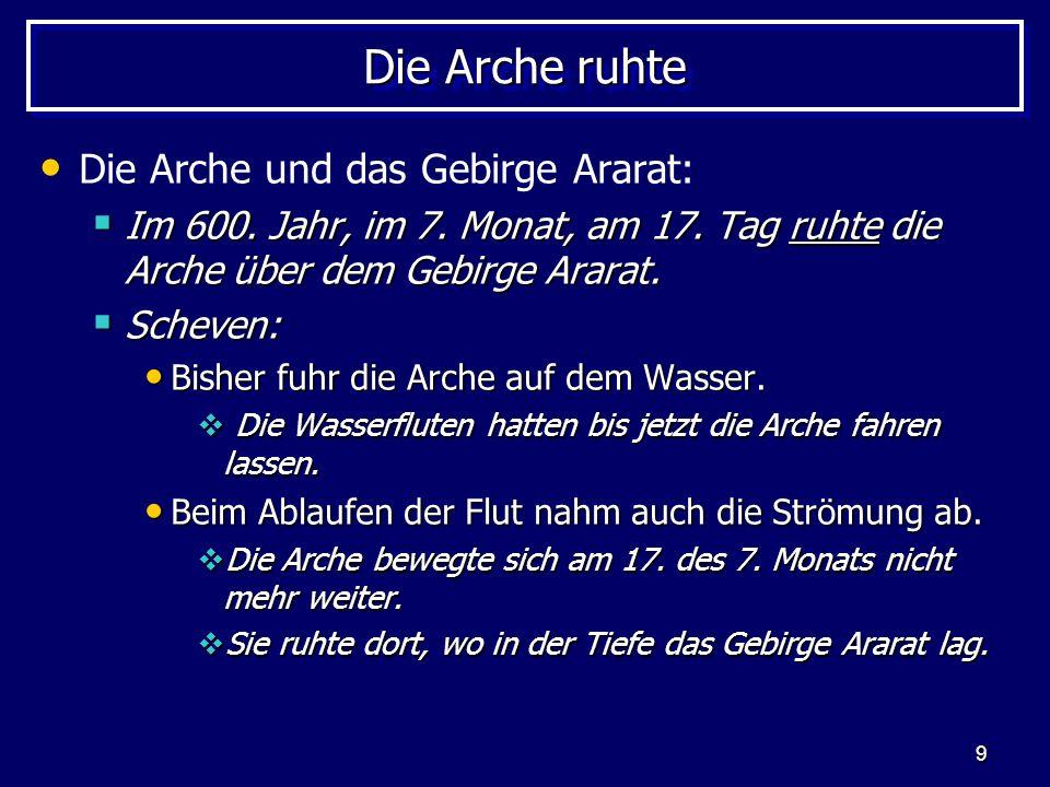 9 Die Arche ruhte Die Arche und das Gebirge Ararat: Im 600. Jahr, im 7. Monat, am 17. Tag ruhte die Arche über dem Gebirge Ararat. Im 600. Jahr, im 7.