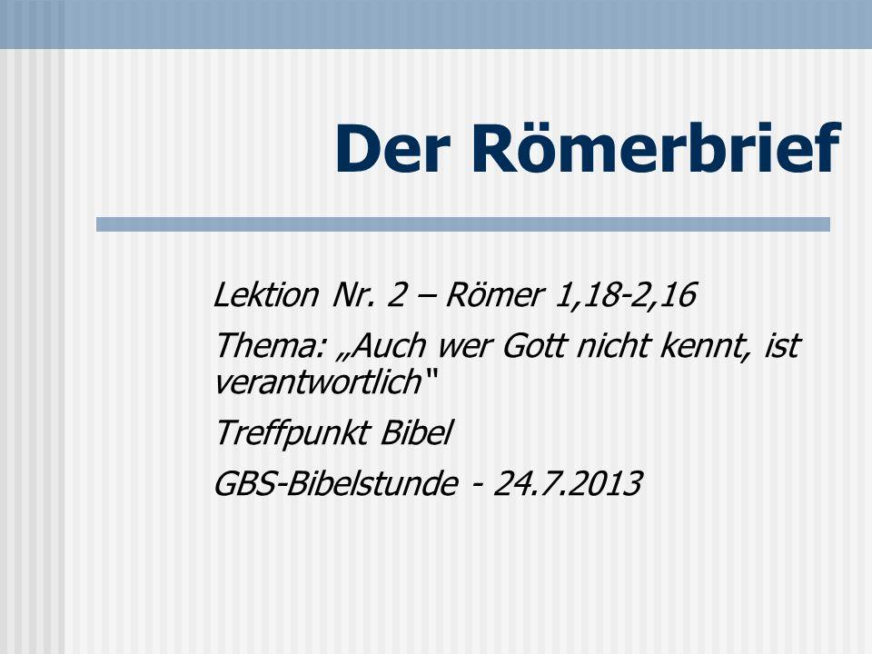 Der Römerbrief Lektion Nr. 2 – Römer 1,18-2,16 Thema: Auch wer Gott nicht kennt, ist verantwortlich Treffpunkt Bibel GBS-Bibelstunde - 24.7.2013