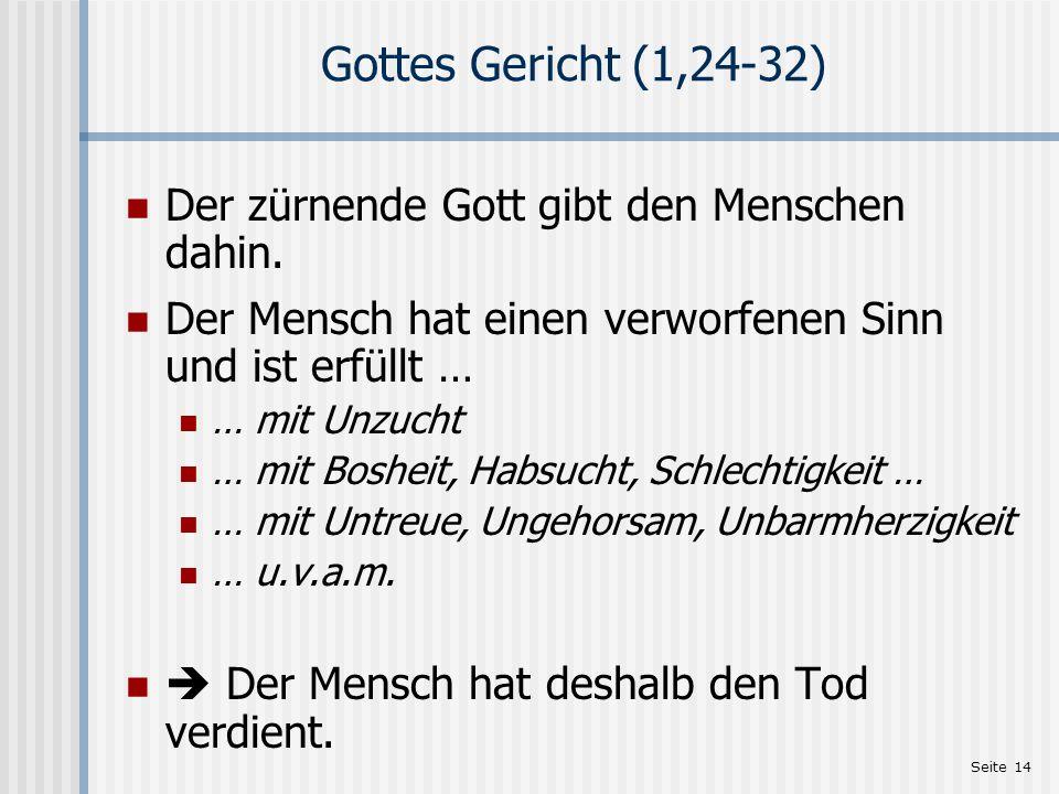 Seite 14 Gottes Gericht (1,24-32) Der zürnende Gott gibt den Menschen dahin. Der Mensch hat einen verworfenen Sinn und ist erfüllt … … mit Unzucht … m