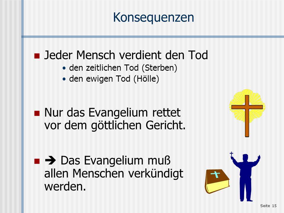 Seite 15 Konsequenzen Jeder Mensch verdient den Tod den zeitlichen Tod (Sterben) den ewigen Tod (Hölle) Nur das Evangelium rettet vor dem göttlichen G
