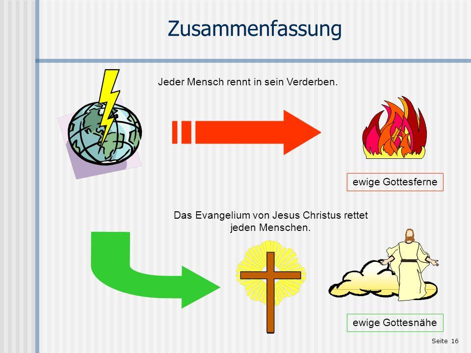 Seite 16 Zusammenfassung ewige Gottesferne Jeder Mensch rennt in sein Verderben. Das Evangelium von Jesus Christus rettet jeden Menschen. ewige Gottes