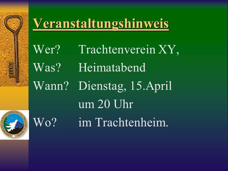 Veranstaltungshinweis Wer?Trachtenverein XY, Was?Heimatabend Wann?Dienstag, 15.April um 20 Uhr Wo?im Trachtenheim.