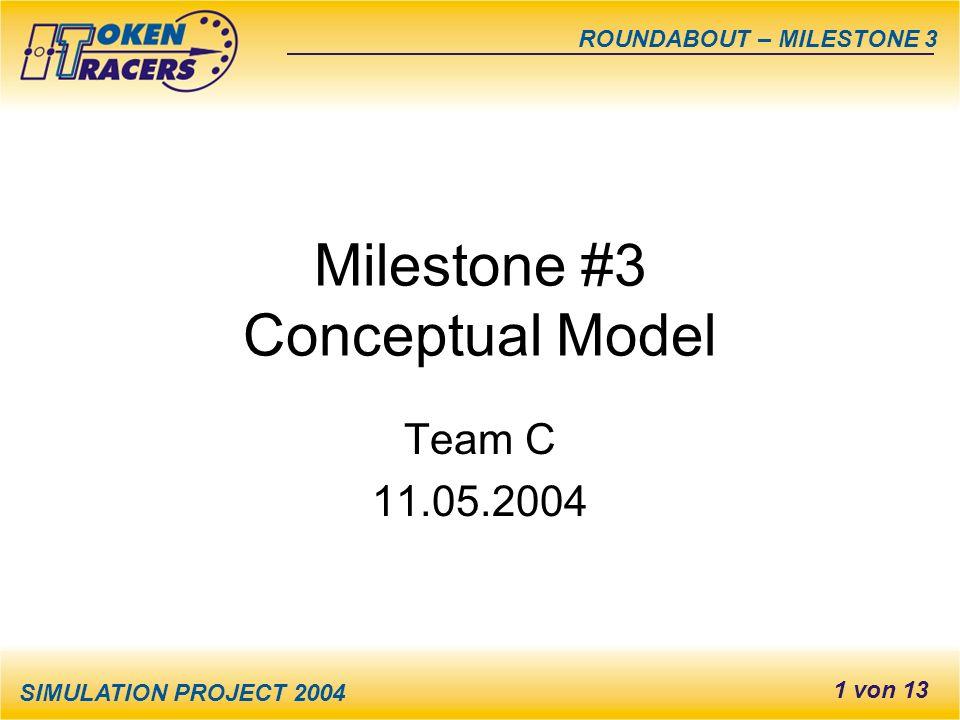 SIMULATION PROJECT 2004 ROUNDABOUT – MILESTONE 3 1 von 13 Milestone #3 Conceptual Model Team C 11.05.2004