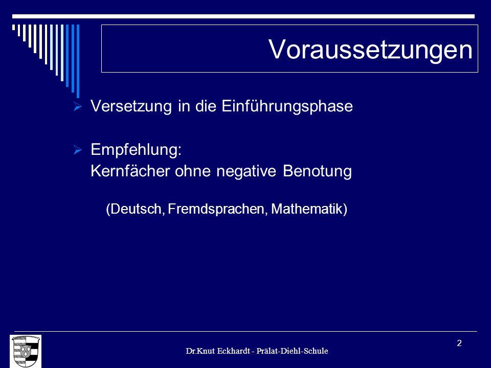 Dr.Knut Eckhardt - Prälat-Diehl-Schule 2 Voraussetzungen Versetzung in die Einführungsphase Empfehlung: Kernfächer ohne negative Benotung (Deutsch, Fr