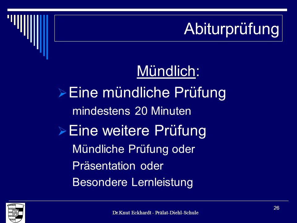 Dr.Knut Eckhardt - Prälat-Diehl-Schule 26 Mündlich: Eine mündliche Prüfung mindestens 20 Minuten Eine weitere Prüfung Mündliche Prüfung oder Präsentat