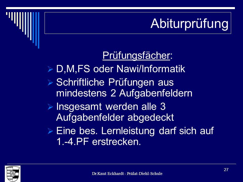 Dr.Knut Eckhardt - Prälat-Diehl-Schule 27 Prüfungsfächer: D,M,FS oder Nawi/Informatik Schriftliche Prüfungen aus mindestens 2 Aufgabenfeldern Insgesam
