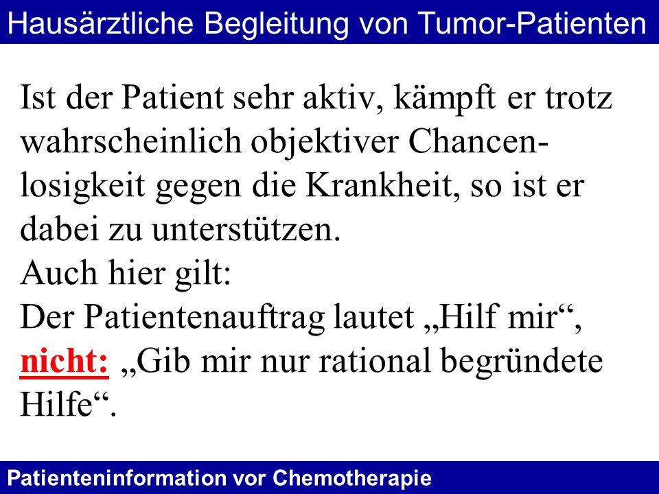 Patienteninformation vor Chemotherapie Ist der Patient sehr aktiv, kämpft er trotz wahrscheinlich objektiver Chancen- losigkeit gegen die Krankheit, s