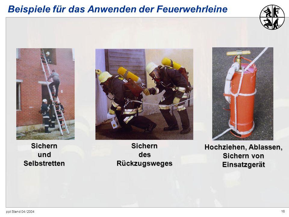 16 ppt Stand 04 / 2004 SichernundSelbstrettenSicherndesRückzugsweges Hochziehen, Ablassen, Sichern von Einsatzgerät Beispiele für das Anwenden der Feu