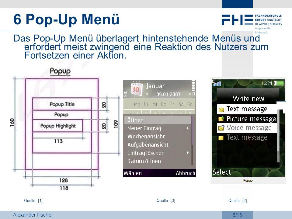 Alexander Fischer 8/15 6 Pop-Up Menü Das Pop-Up Menü überlagert hintenstehende Menüs und erfordert meist zwingend eine Reaktion des Nutzers zum Fortse