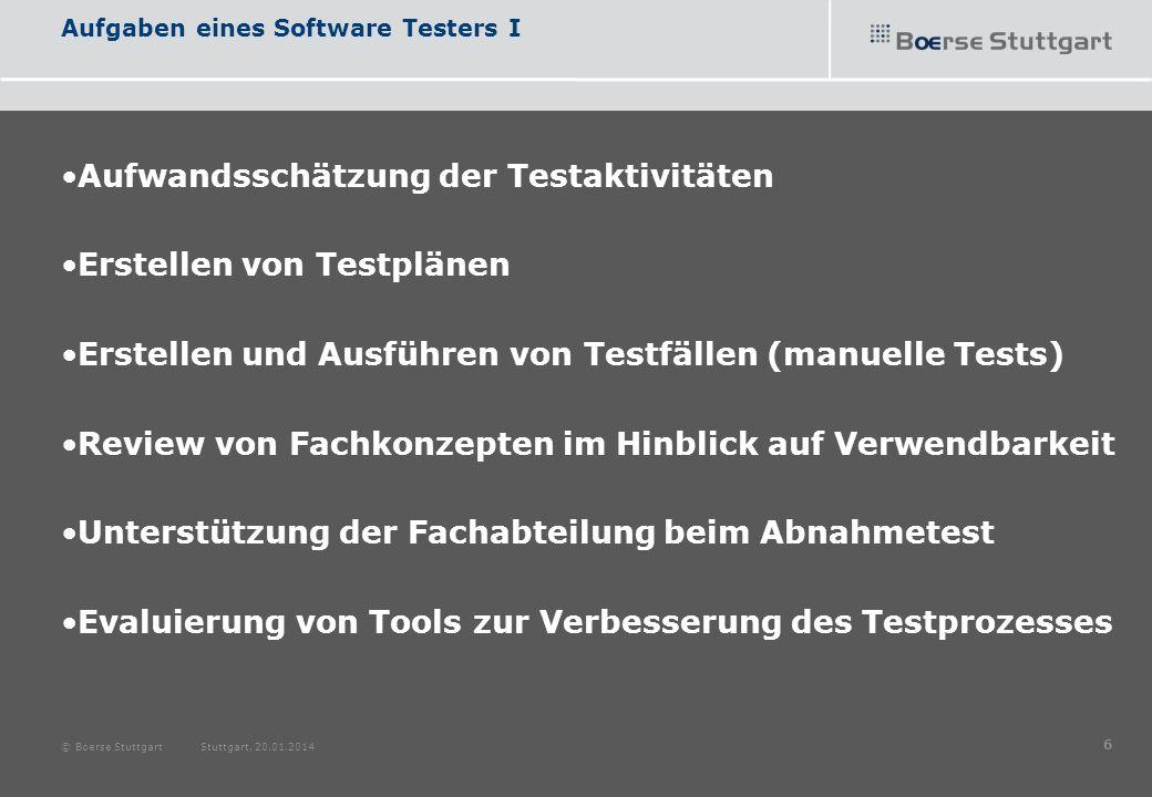 Aufgaben eines Software Testers II Meldung und Klassifizierung von Fehlern Evaluierung auf Testautomatisierbarkeit Systemübergreifendes Wissen aufbauen Erstellen von Testreports © Boerse Stuttgart Stuttgart, 20.01.2014 7