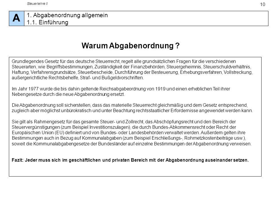 Steuerlehre II 10 Warum Abgabenordnung ? A 1. Abgabenordnung allgemein 1.1. Einführung Grundlegendes Gesetz für das deutsche Steuerrecht, regelt alle