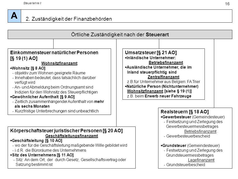 Steuerlehre II 16 Örtliche Zuständigkeit nach der Steuerart Einkommensteuer natürlicher Personen [§ 19 (1) AO] Wohnsitzfinanzamt Wohnsitz [§ 8 AO] - o