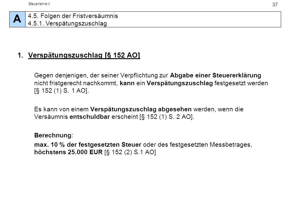 Steuerlehre II 37 1.Verspätungszuschlag [§ 152 AO] Gegen denjenigen, der seiner Verpflichtung zur Abgabe einer Steuererklärung nicht fristgerecht nach