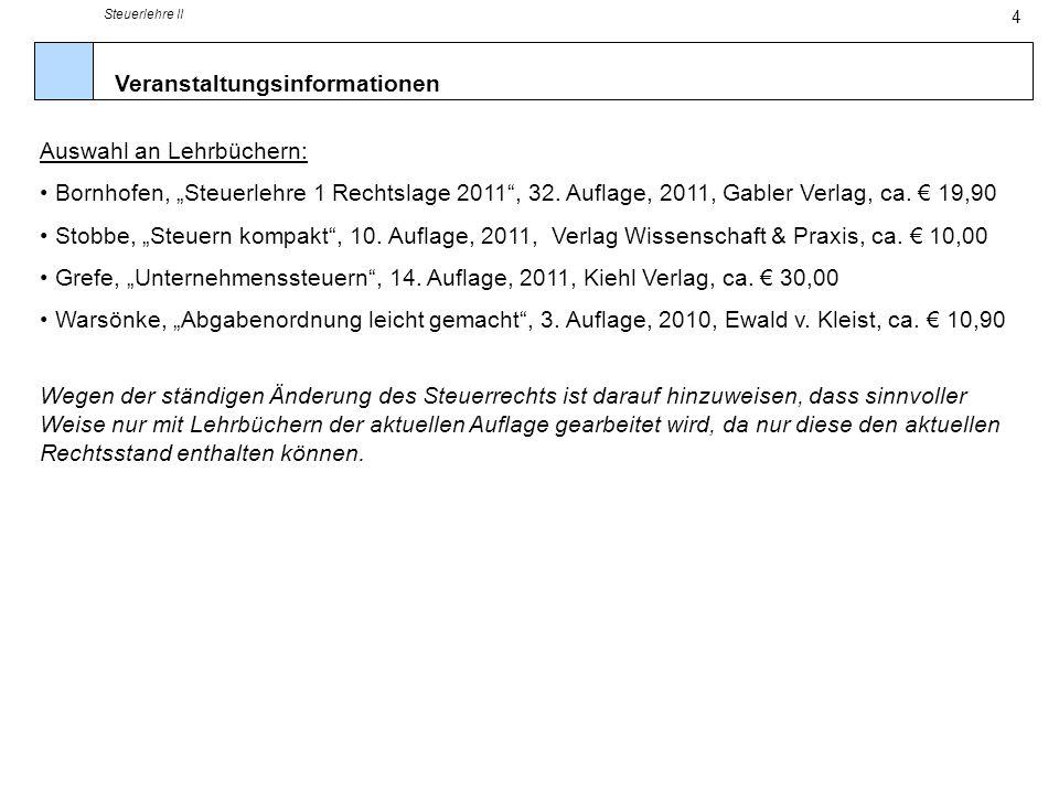 Steuerlehre II 4 Veranstaltungsinformationen Auswahl an Lehrbüchern: Bornhofen, Steuerlehre 1 Rechtslage 2011, 32. Auflage, 2011, Gabler Verlag, ca. 1