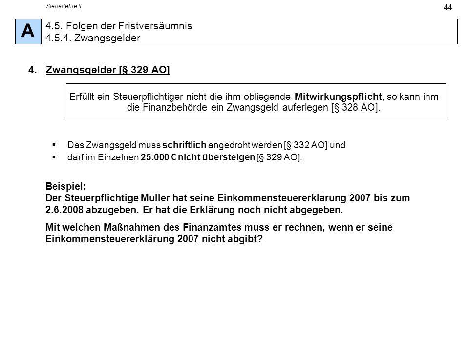 Steuerlehre II 44 4.Zwangsgelder [§ 329 AO] Erfüllt ein Steuerpflichtiger nicht die ihm obliegende Mitwirkungspflicht, so kann ihm die Finanzbehörde e