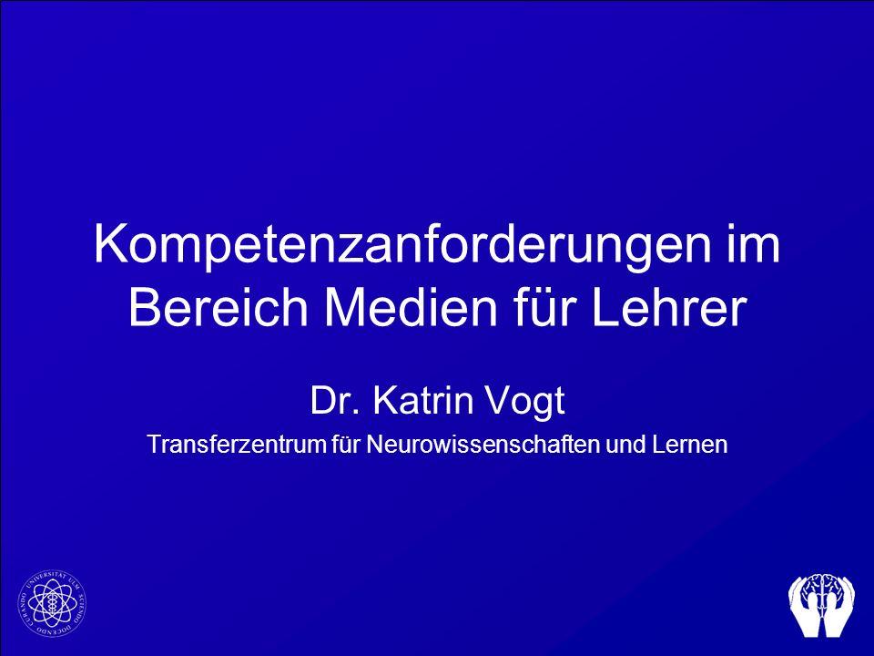 Kompetenzanforderungen im Bereich Medien für Lehrer Dr. Katrin Vogt Transferzentrum für Neurowissenschaften und Lernen