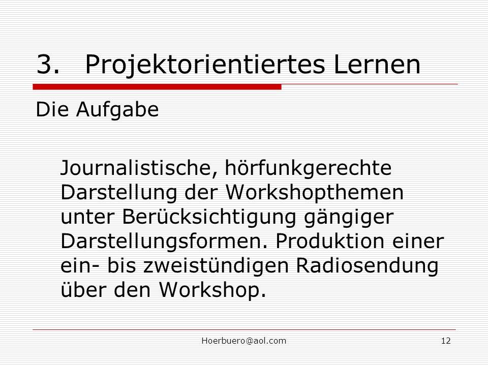 Hoerbuero@aol.com12 3.Projektorientiertes Lernen Die Aufgabe Journalistische, hörfunkgerechte Darstellung der Workshopthemen unter Berücksichtigung gängiger Darstellungsformen.